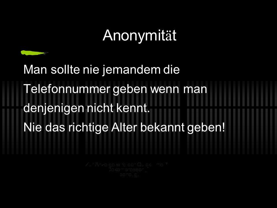 Anonymit ä t Man sollte nie jemandem die Telefonnummer geben wenn man denjenigen nicht kennt. Nie das richtige Alter bekannt geben!
