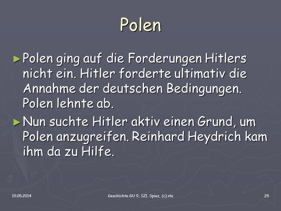 19.05.2014Geschichte GU 9, SZL Spiez, (c) ste25 Polen Polen ging auf die Forderungen Hitlers nicht ein. Hitler forderte ultimativ die Annahme der deut