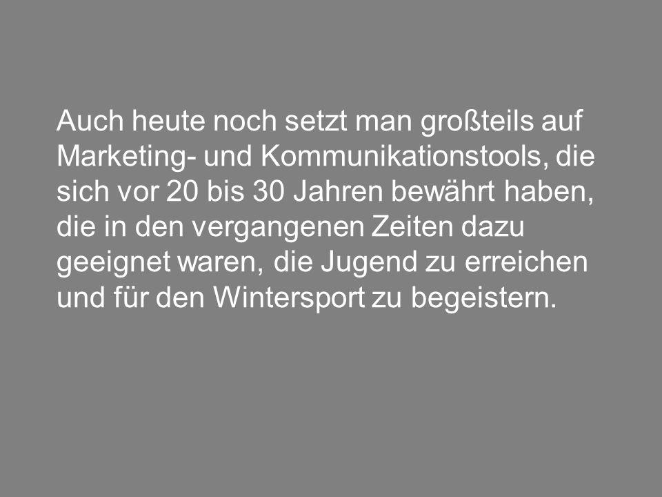 Auch heute noch setzt man großteils auf Marketing- und Kommunikationstools, die sich vor 20 bis 30 Jahren bewährt haben, die in den vergangenen Zeiten dazu geeignet waren, die Jugend zu erreichen und für den Wintersport zu begeistern.