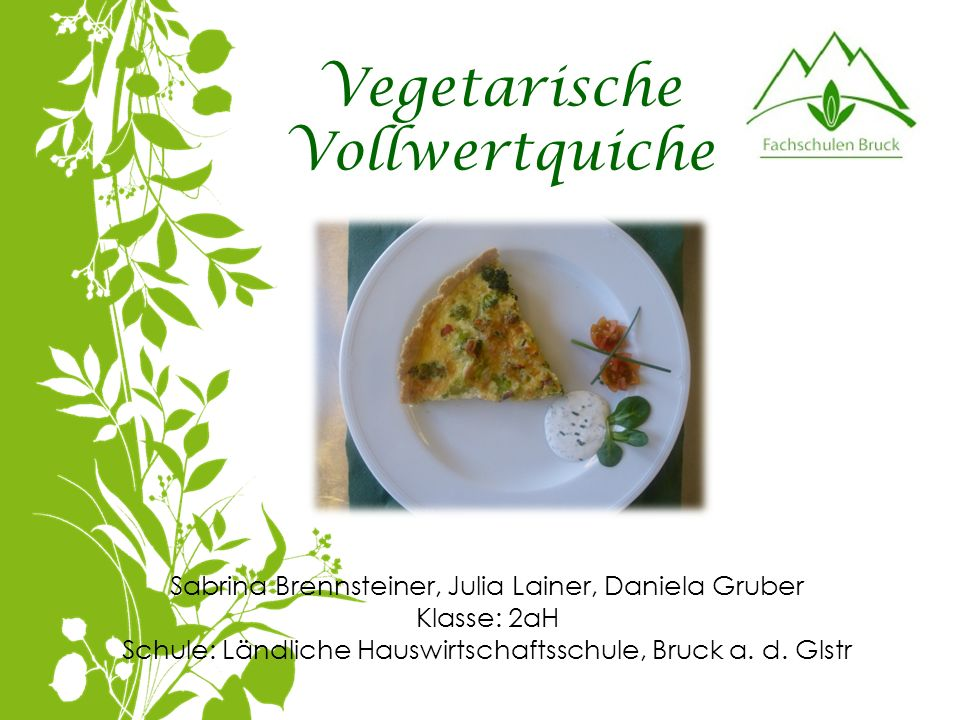 Vegetarische Vollwertquiche Sabrina Brennsteiner, Julia Lainer, Daniela Gruber Klasse: 2aH Schule: Ländliche Hauswirtschaftsschule, Bruck a. d. Glstr