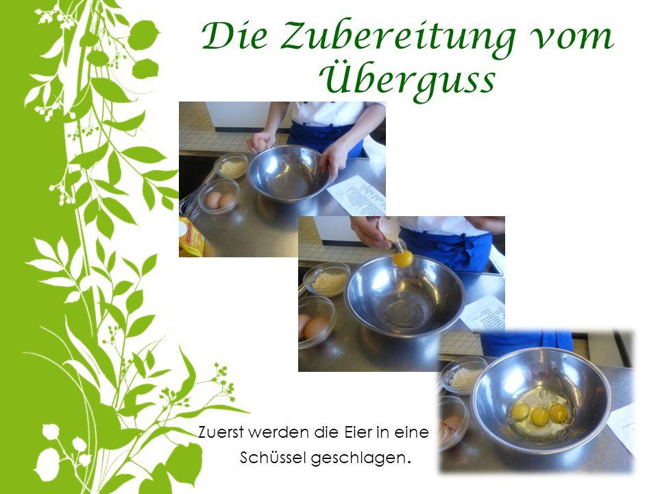 Die Zubereitung vom Überguss Zuerst werden die Eier in eine Schüssel geschlagen.