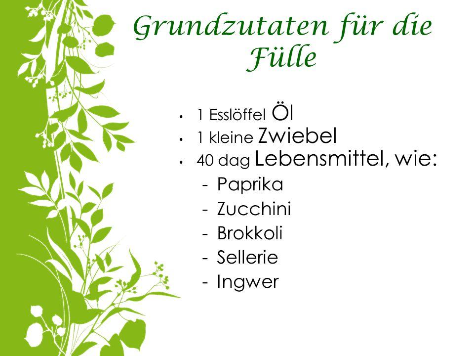 Grundzutaten für die Fülle 1 Esslöffel Öl 1 kleine Zwiebel 40 dag Lebensmittel, wie: -Paprika -Zucchini -Brokkoli -Sellerie -Ingwer