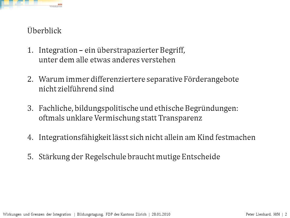 Peter Lienhard, HfH | 3Wirkungen und Grenzen der Integration | Bildungstagung, FDP des Kantons Zürich | 28.01.2010 Definition: integratio (lat.): Herstellung eines Ganzen, Eingliederung in die Gesamtheit 1.Integration – ein überstrapazierter Begriff, unter dem alle etwas anderes verstehen In der Praxis: Begriff wird sehr unterschiedlich verwendet: von spezifisch bis sehr breit