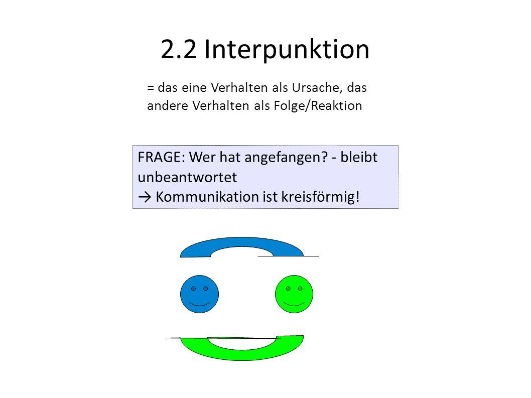 2.2 Interpunktion = das eine Verhalten als Ursache, das andere Verhalten als Folge/Reaktion FRAGE: Wer hat angefangen? - bleibt unbeantwortet Kommunik