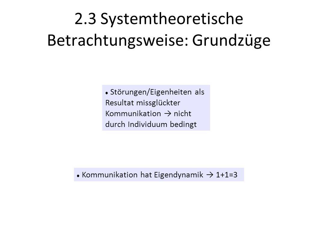 2.3 Systemtheoretische Betrachtungsweise: Grundzüge Störungen/Eigenheiten als Resultat missglückter Kommunikation nicht durch Individuum bedingt Kommu