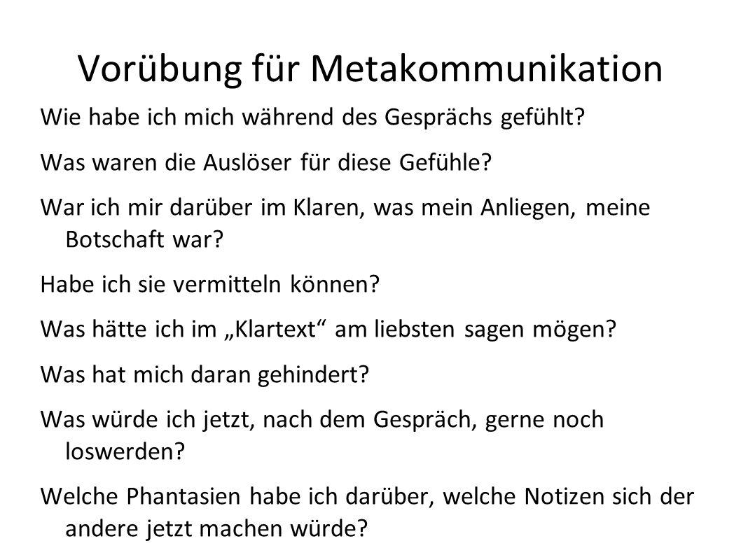Vorübung für Metakommunikation Wie habe ich mich während des Gesprächs gefühlt? Was waren die Auslöser für diese Gefühle? War ich mir darüber im Klare