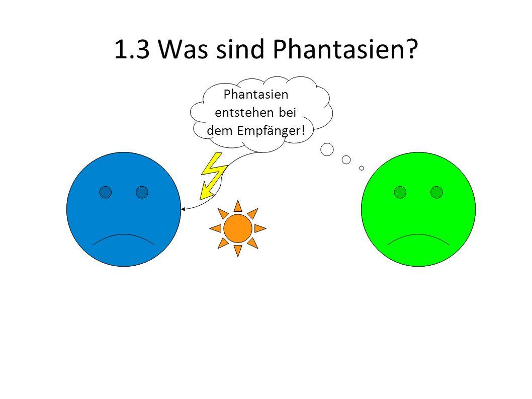 1.3 Was sind Phantasien? Phantasien entstehen bei dem Empfänger!