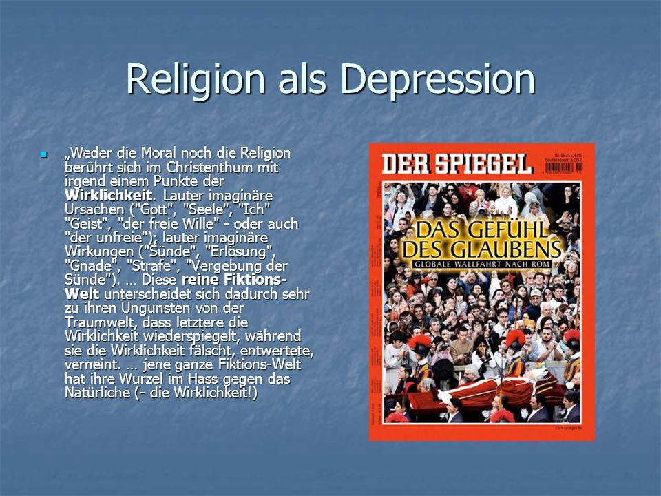 Religion als Depression Weder die Moral noch die Religion berührt sich im Christenthum mit irgend einem Punkte der Wirklichkeit. Lauter imaginäre Ursa