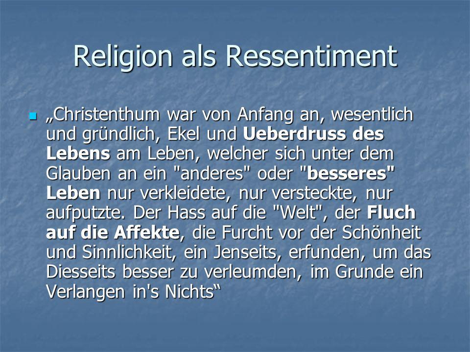 Religion als Ressentiment Christenthum war von Anfang an, wesentlich und gründlich, Ekel und Ueberdruss des Lebens am Leben, welcher sich unter dem Gl