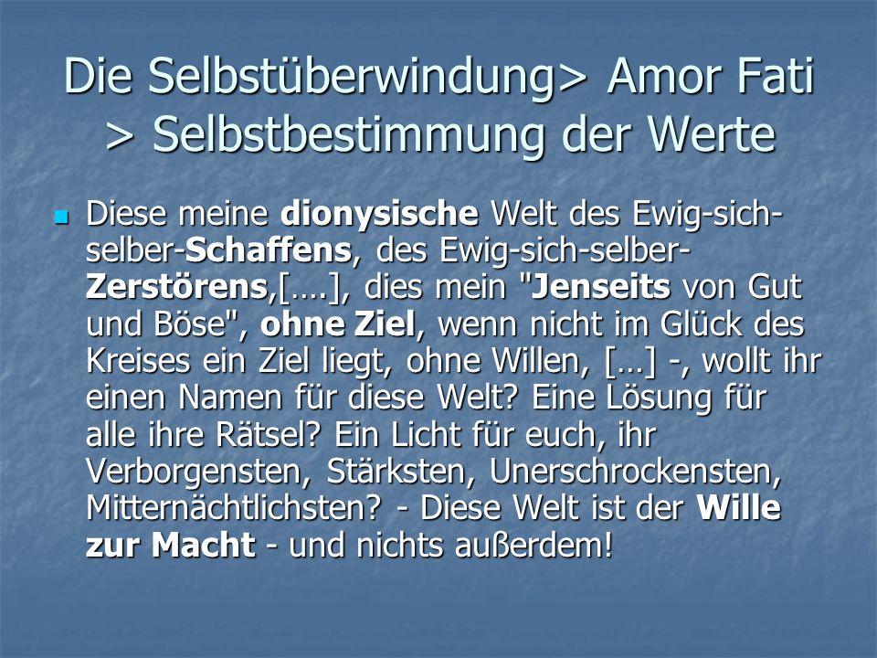 Die Selbstüberwindung> Amor Fati > Selbstbestimmung der Werte Diese meine dionysische Welt des Ewig-sich- selber-Schaffens, des Ewig-sich-selber- Zers
