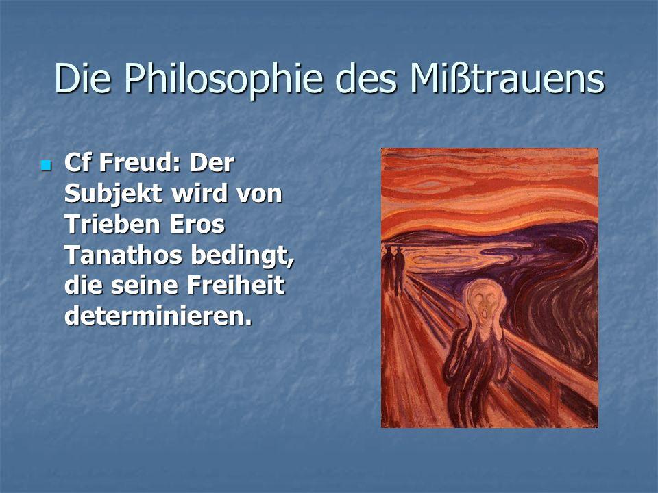 Die Philosophie des Mißtrauens Cf Freud: Der Subjekt wird von Trieben Eros Tanathos bedingt, die seine Freiheit determinieren. Cf Freud: Der Subjekt w