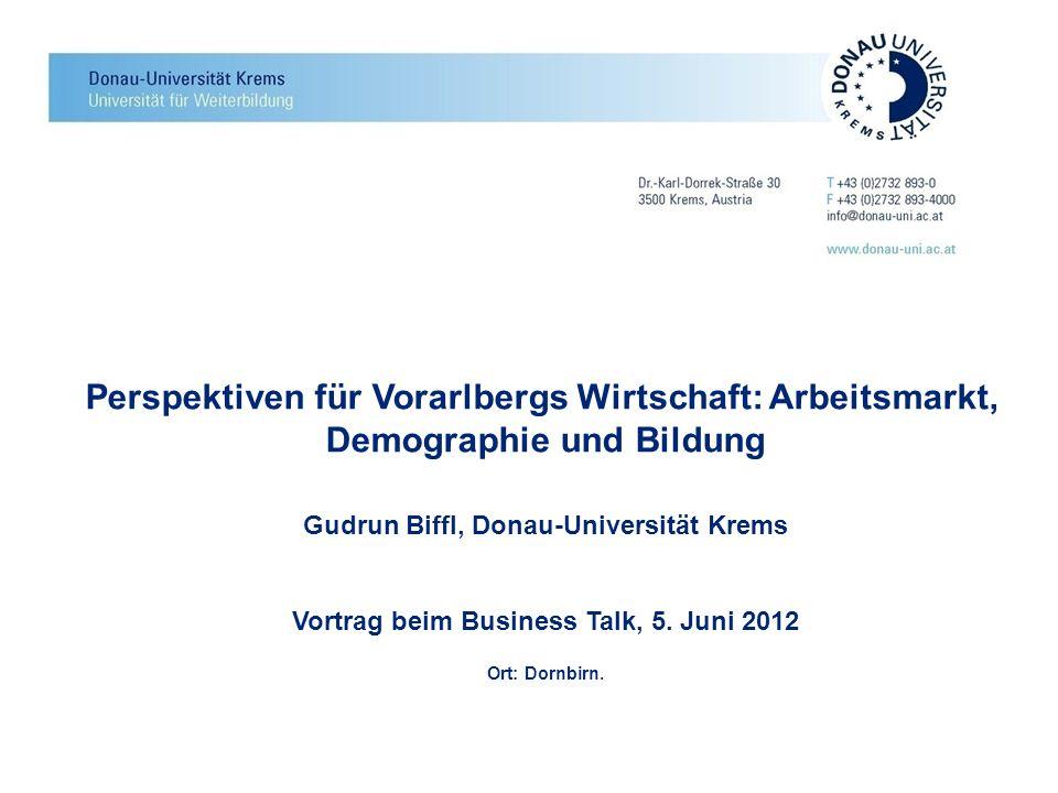 Perspektiven für Vorarlbergs Wirtschaft: Arbeitsmarkt, Demographie und Bildung Gudrun Biffl, Donau-Universität Krems Vortrag beim Business Talk, 5. Ju