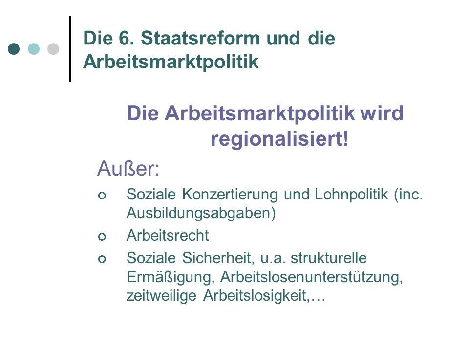 Die 6. Staatsreform und die Arbeitsmarktpolitik Die Arbeitsmarktpolitik wird regionalisiert.