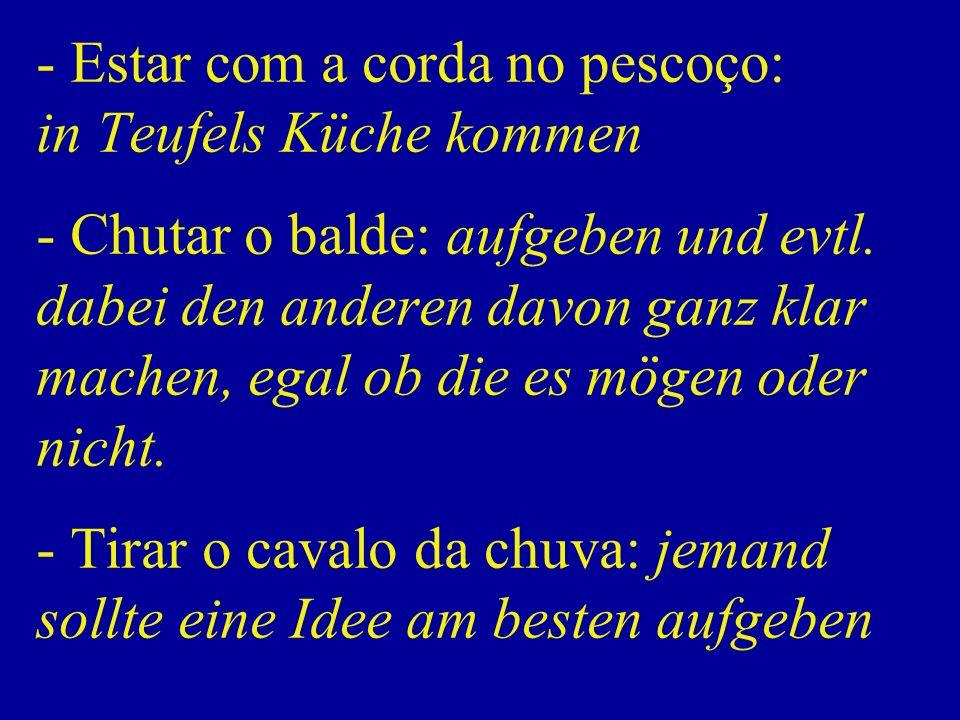 - Estar com a corda no pescoço: in Teufels Küche kommen - Chutar o balde: aufgeben und evtl.