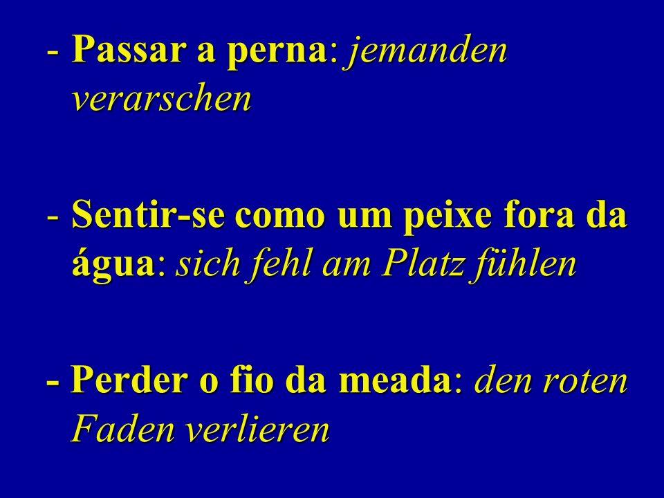 -Passar a perna: jemanden verarschen -Sentir-se como um peixe fora da água: sich fehl am Platz fühlen - Perder o fio da meada: den roten Faden verlieren