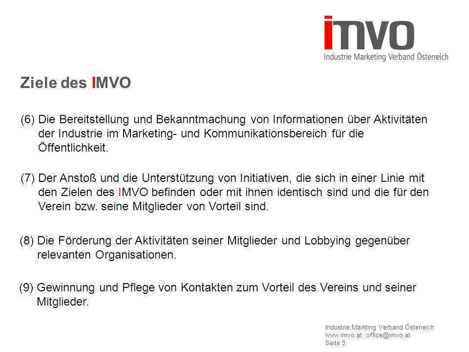 Industrie Markting Verband Österreich www.imvo.at, office@imvo.at Seite 5 Ziele des IMVO (6) Die Bereitstellung und Bekanntmachung von Informationen über Aktivitäten der Industrie im Marketing- und Kommunikationsbereich für die Öffentlichkeit.