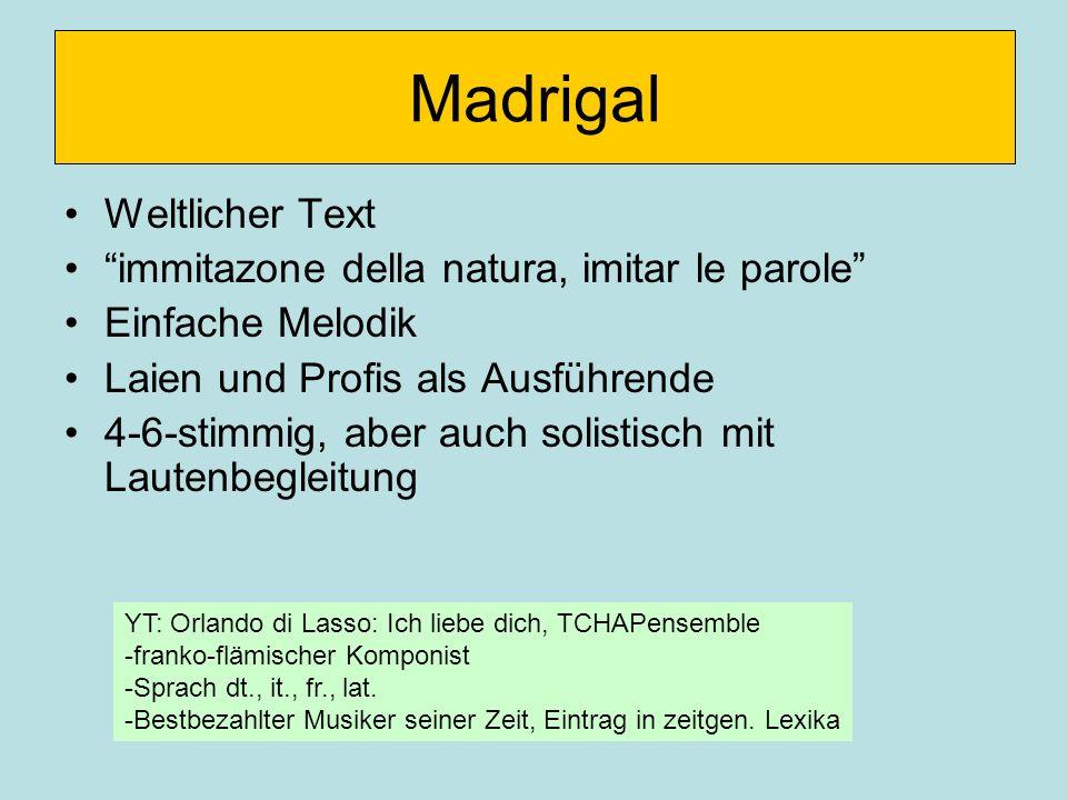 Madrigal Weltlicher Text immitazone della natura, imitar le parole Einfache Melodik Laien und Profis als Ausführende 4-6-stimmig, aber auch solistisch