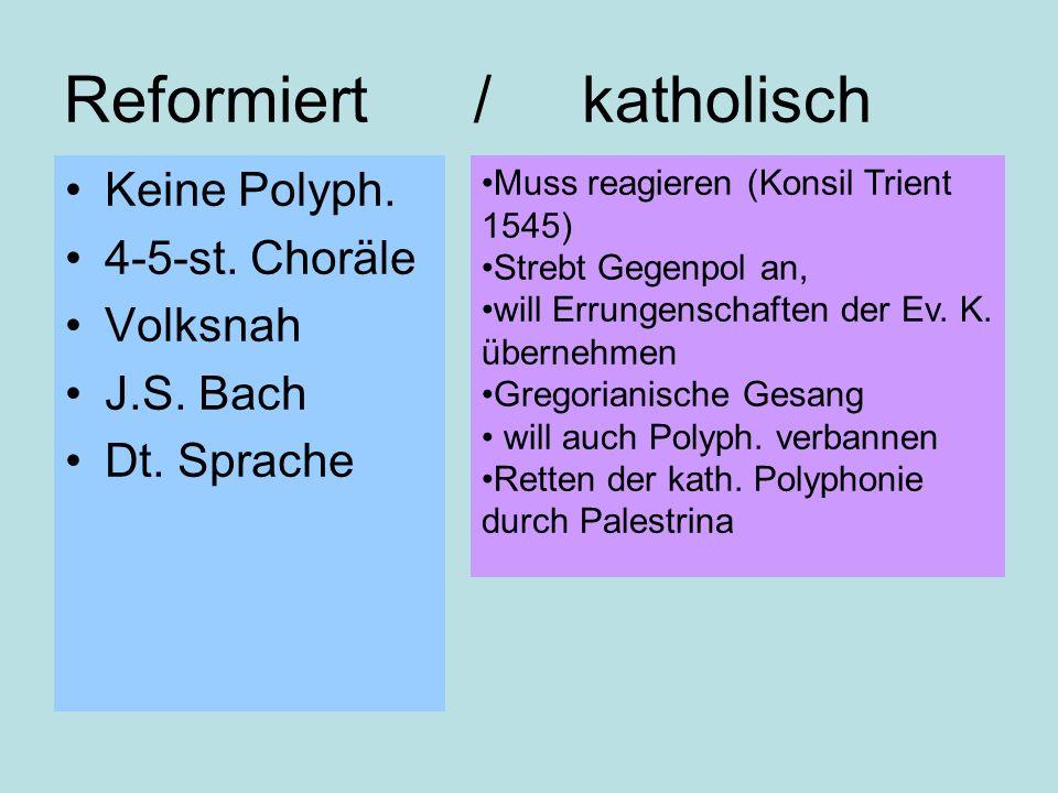 Reformiert / katholisch Keine Polyph. 4-5-st. Choräle Volksnah J.S. Bach Dt. Sprache Muss reagieren (Konsil Trient 1545) Strebt Gegenpol an, will Erru
