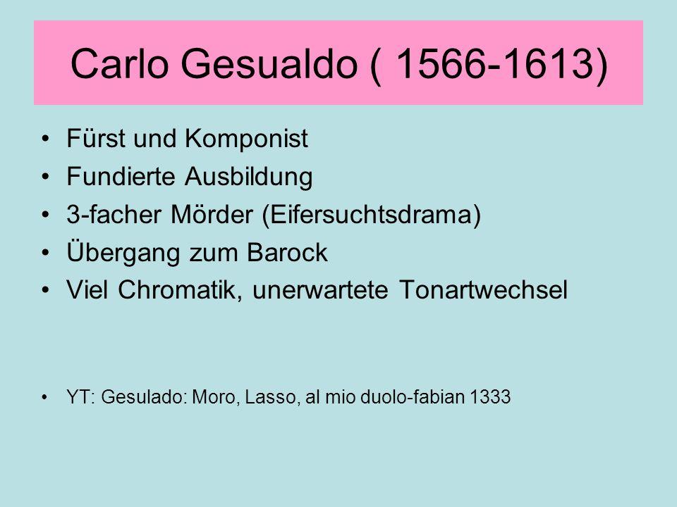 Carlo Gesualdo ( 1566-1613) Fürst und Komponist Fundierte Ausbildung 3-facher Mörder (Eifersuchtsdrama) Übergang zum Barock Viel Chromatik, unerwartet