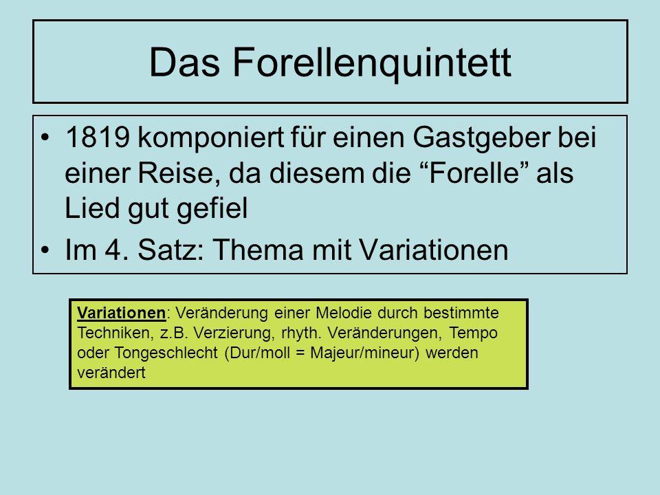 Das Forellenquintett 1819 komponiert für einen Gastgeber bei einer Reise, da diesem die Forelle als Lied gut gefiel Im 4. Satz: Thema mit Variationen