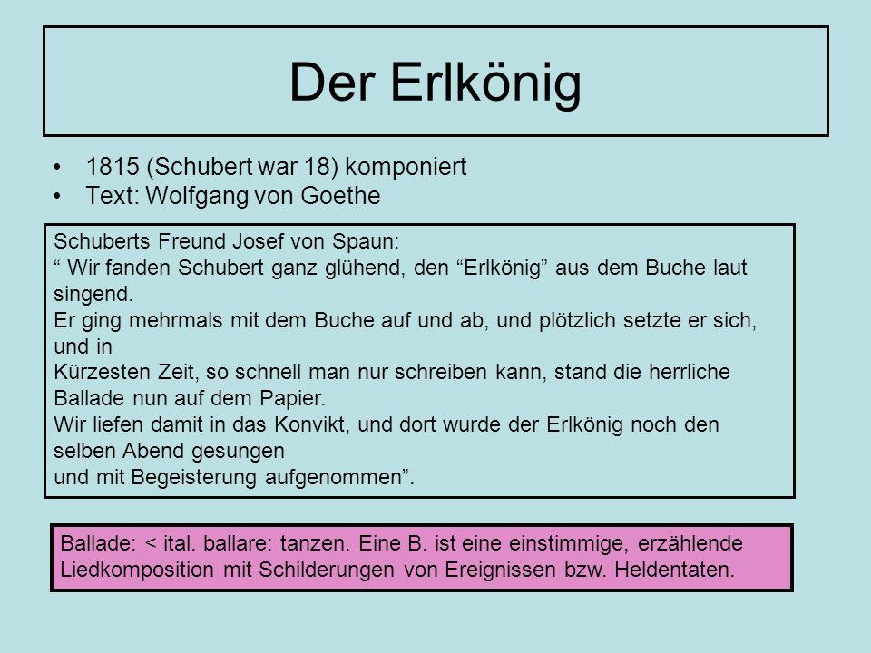 Der Erlkönig 1815 (Schubert war 18) komponiert Text: Wolfgang von Goethe Schuberts Freund Josef von Spaun: Wir fanden Schubert ganz glühend, den Erlkö