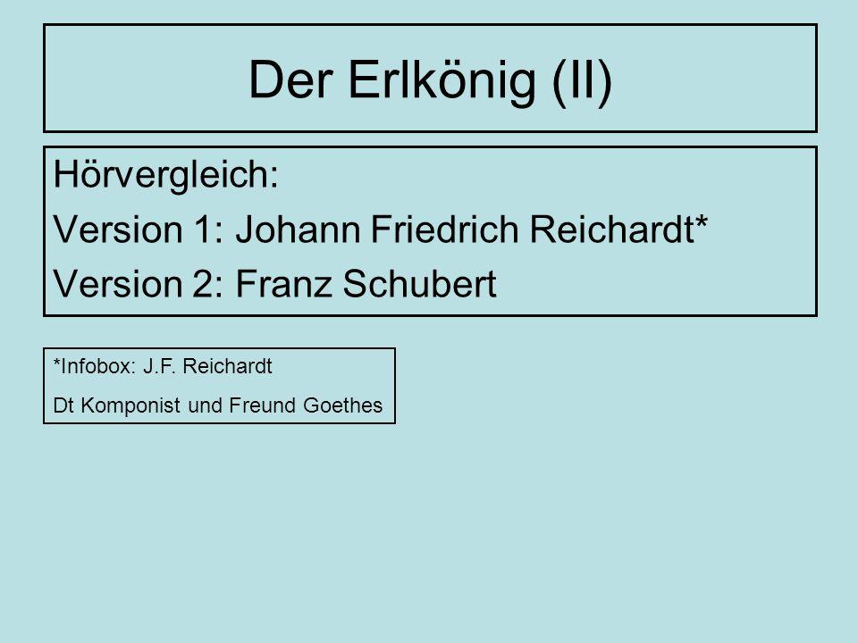 Der Erlkönig (II) Hörvergleich: Version 1: Johann Friedrich Reichardt* Version 2: Franz Schubert *Infobox: J.F. Reichardt Dt Komponist und Freund Goet