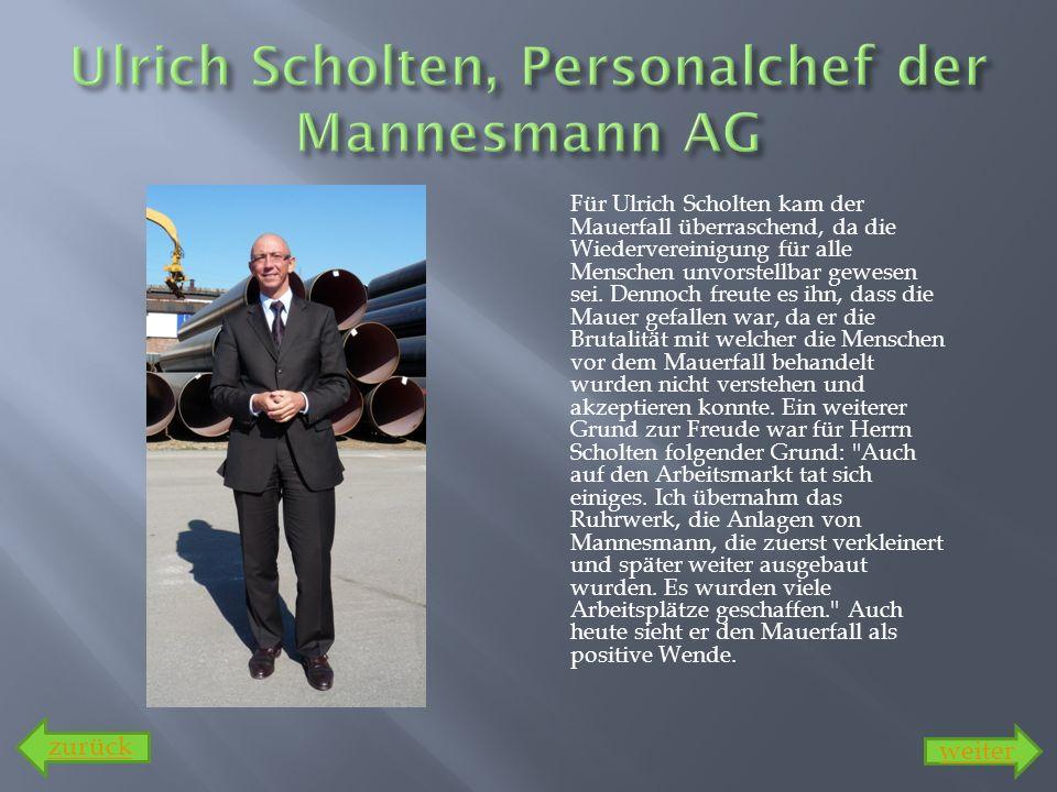 Für Ulrich Scholten kam der Mauerfall überraschend, da die Wiedervereinigung für alle Menschen unvorstellbar gewesen sei. Dennoch freute es ihn, dass