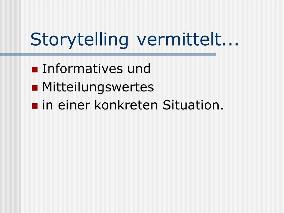 Storytelling vermittelt... Informatives und Mitteilungswertes in einer konkreten Situation.