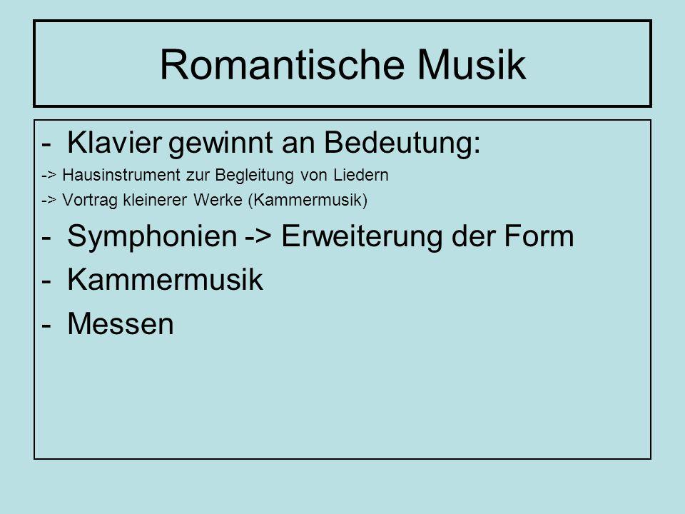 Romantische Musik -Klavier gewinnt an Bedeutung: -> Hausinstrument zur Begleitung von Liedern -> Vortrag kleinerer Werke (Kammermusik) -Symphonien ->