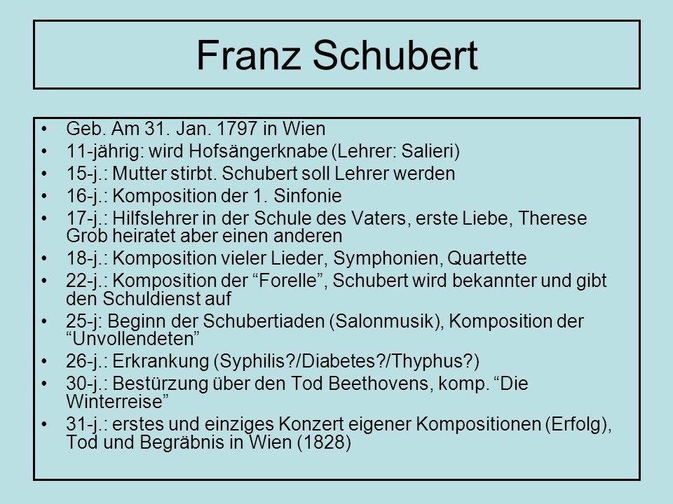 Franz Schubert Geb. Am 31. Jan. 1797 in Wien 11-jährig: wird Hofsängerknabe (Lehrer: Salieri) 15-j.: Mutter stirbt. Schubert soll Lehrer werden 16-j.: