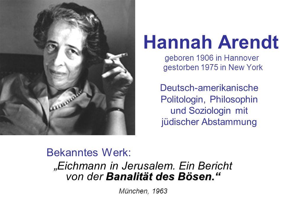 Hannah Arendt geboren 1906 in Hannover gestorben 1975 in New York Bekanntes Werk: Banalität des Bösen. Eichmann in Jerusalem. Ein Bericht von der Bana