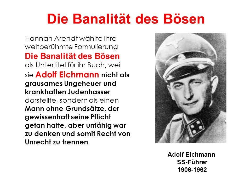 Die Banalität des Bösen Hannah Arendt wählte ihre weltberühmte Formulierung Die Banalität des Bösen als Untertitel für ihr Buch, weil sie Adolf Eichma