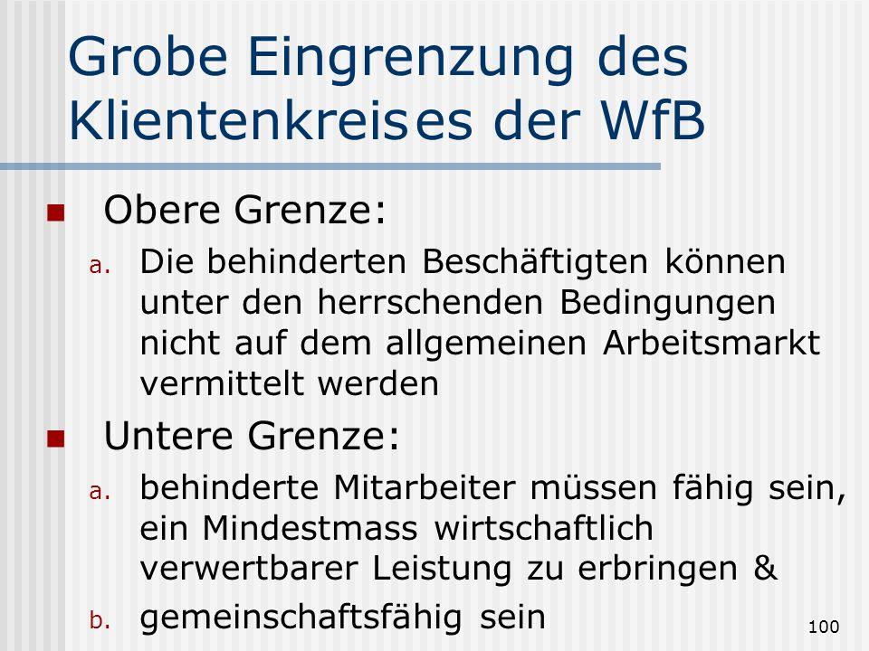 100 Grobe Eingrenzung des Klientenkreises der WfB Obere Grenze: a. Die behinderten Beschäftigten können unter den herrschenden Bedingungen nicht auf d