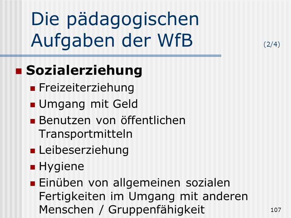 107 Die pädagogischen Aufgaben der WfB (2/4) Sozialerziehung Freizeiterziehung Umgang mit Geld Benutzen von öffentlichen Transportmitteln Leibeserzieh