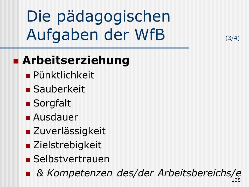 108 Die pädagogischen Aufgaben der WfB (3/4) Arbeitserziehung Pünktlichkeit Sauberkeit Sorgfalt Ausdauer Zuverlässigkeit Zielstrebigkeit Selbstvertrau
