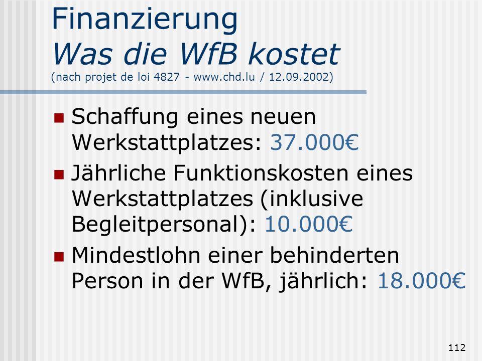112 Finanzierung Was die WfB kostet (nach projet de loi 4827 - www.chd.lu / 12.09.2002) Schaffung eines neuen Werkstattplatzes: 37.000 Jährliche Funkt
