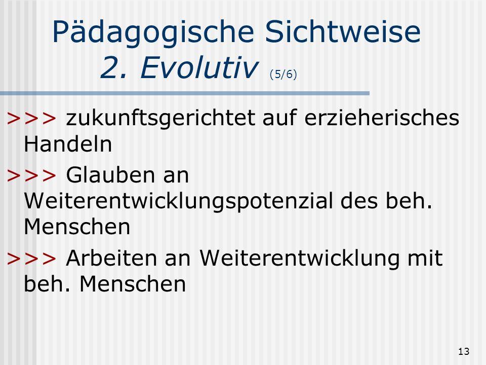 13 Pädagogische Sichtweise 2. Evolutiv (5/6) >>> zukunftsgerichtet auf erzieherisches Handeln >>> Glauben an Weiterentwicklungspotenzial des beh. Mens