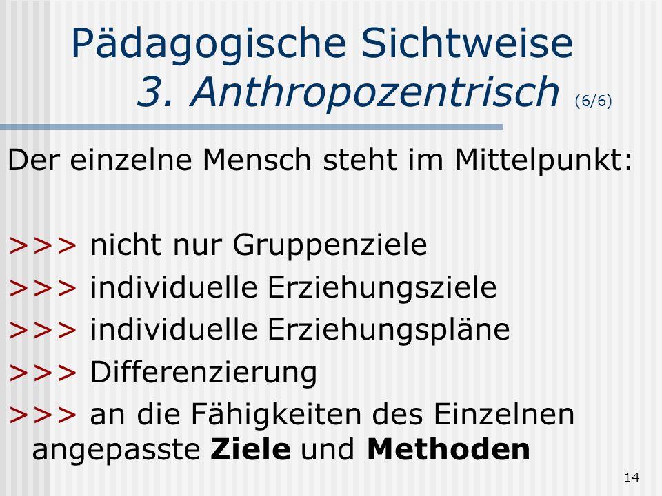 14 Pädagogische Sichtweise 3. Anthropozentrisch (6/6) Der einzelne Mensch steht im Mittelpunkt: >>> nicht nur Gruppenziele >>> individuelle Erziehungs