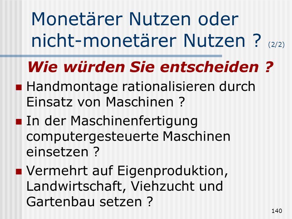 140 Monetärer Nutzen oder nicht-monetärer Nutzen ? (2/2) Wie würden Sie entscheiden ? Handmontage rationalisieren durch Einsatz von Maschinen ? In der