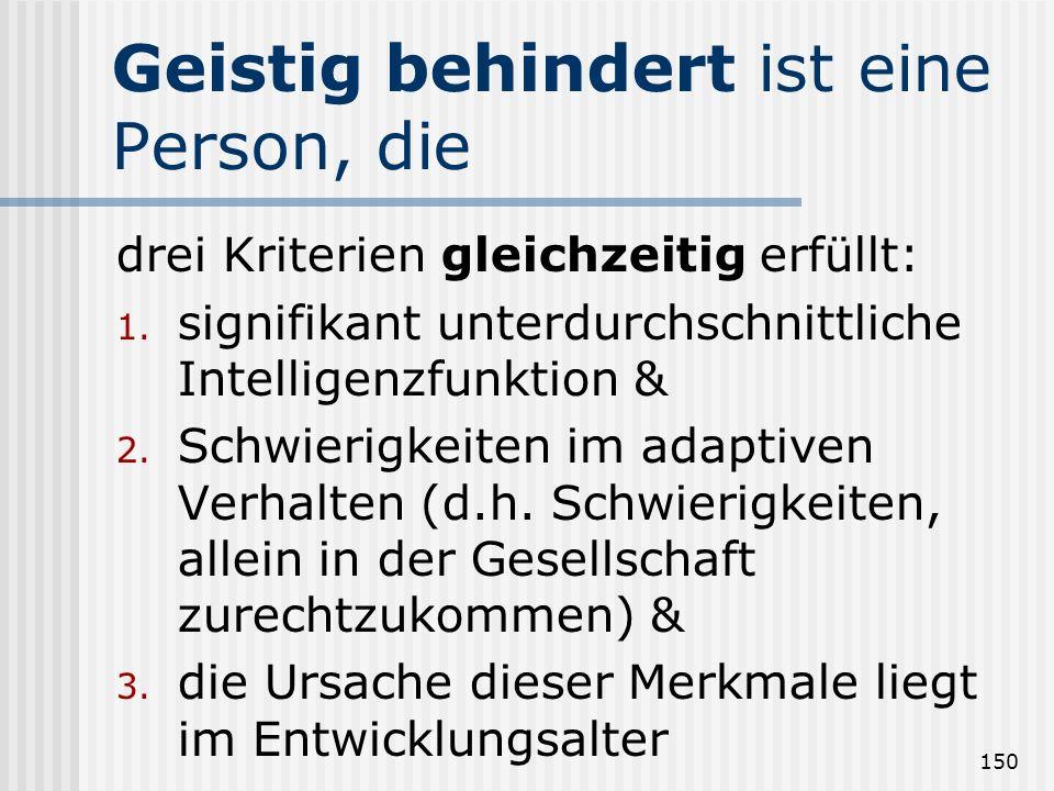 150 Geistig behindert ist eine Person, die drei Kriterien gleichzeitig erfüllt: 1. signifikant unterdurchschnittliche Intelligenzfunktion & 2. Schwier