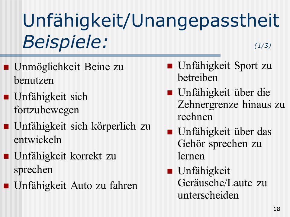 18 Unfähigkeit/Unangepasstheit Beispiele: (1/3) Unmöglichkeit Beine zu benutzen Unfähigkeit sich fortzubewegen Unfähigkeit sich körperlich zu entwicke