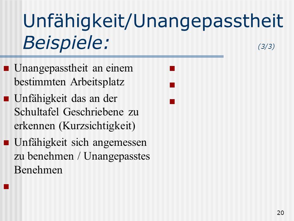 20 Unfähigkeit/Unangepasstheit Beispiele: (3/3) Unangepasstheit an einem bestimmten Arbeitsplatz Unfähigkeit das an der Schultafel Geschriebene zu erk