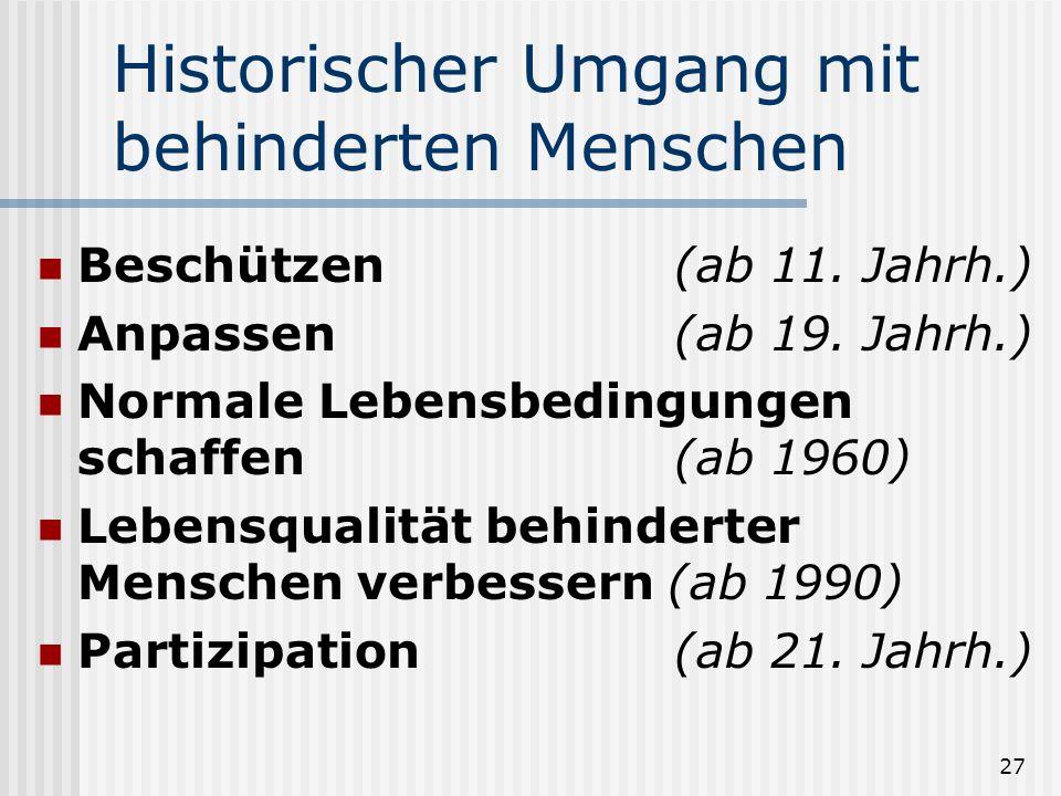 27 Historischer Umgang mit behinderten Menschen Beschützen(ab 11. Jahrh.) Anpassen(ab 19. Jahrh.) Normale Lebensbedingungen schaffen(ab 1960) Lebensqu