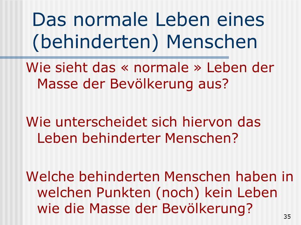 35 Das normale Leben eines (behinderten) Menschen Wie sieht das « normale » Leben der Masse der Bevölkerung aus? Wie unterscheidet sich hiervon das Le