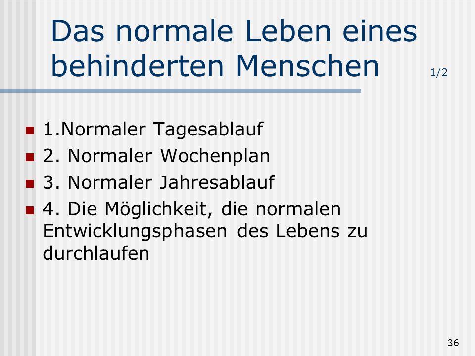 36 Das normale Leben eines behinderten Menschen 1/2 1.Normaler Tagesablauf 2. Normaler Wochenplan 3. Normaler Jahresablauf 4. Die Möglichkeit, die nor