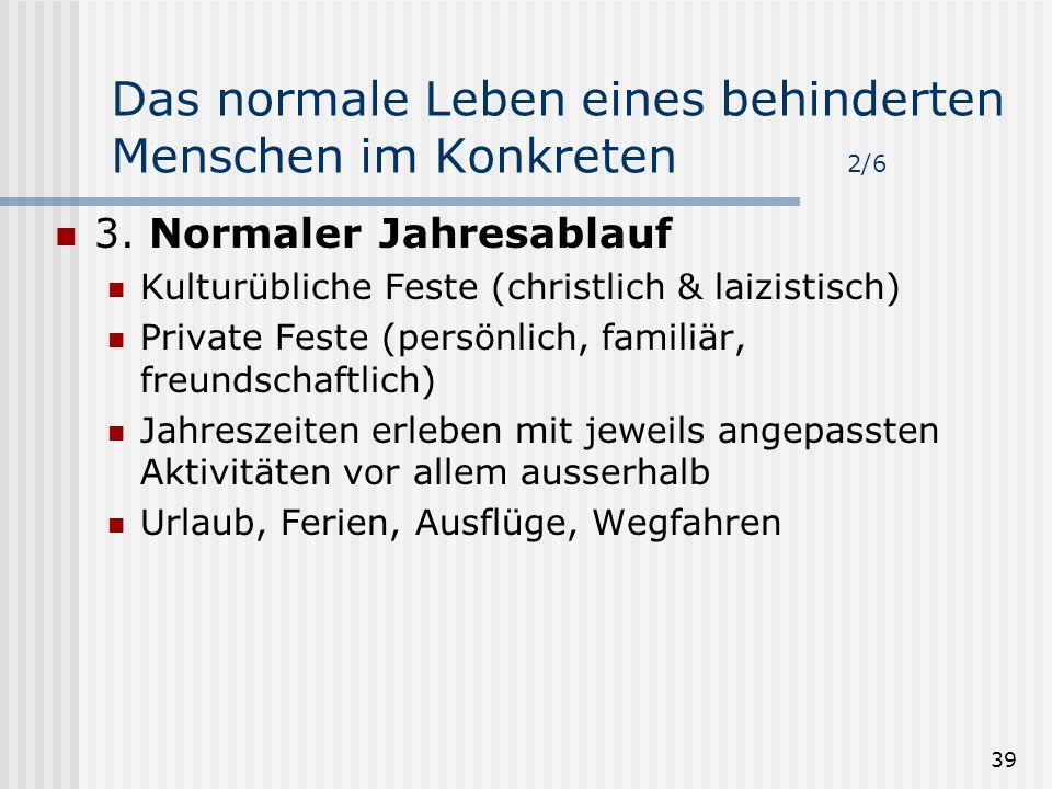 39 Das normale Leben eines behinderten Menschen im Konkreten 2/6 3. Normaler Jahresablauf Kulturübliche Feste (christlich & laizistisch) Private Feste