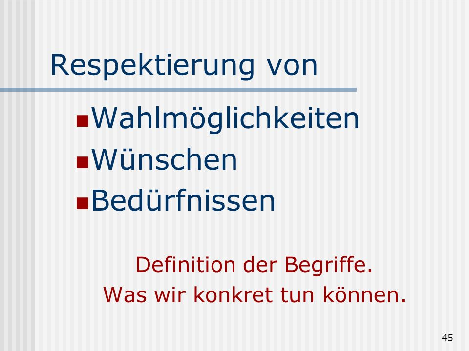 45 Respektierung von Wahlmöglichkeiten Wünschen Bedürfnissen Definition der Begriffe. Was wir konkret tun können.