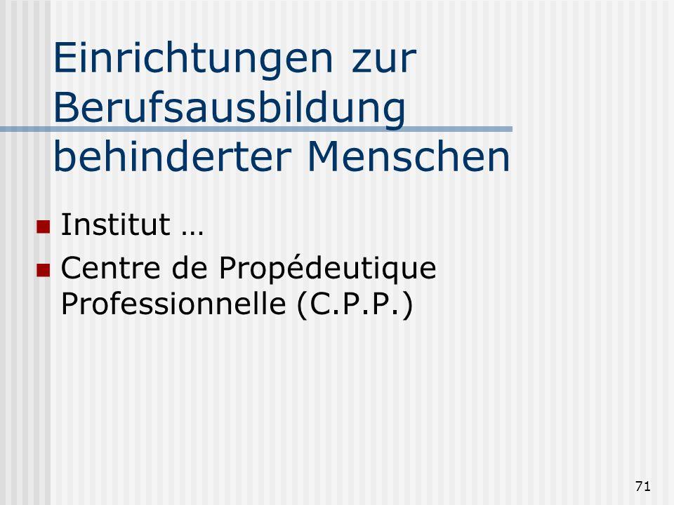 71 Einrichtungen zur Berufsausbildung behinderter Menschen Institut … Centre de Propédeutique Professionnelle (C.P.P.)