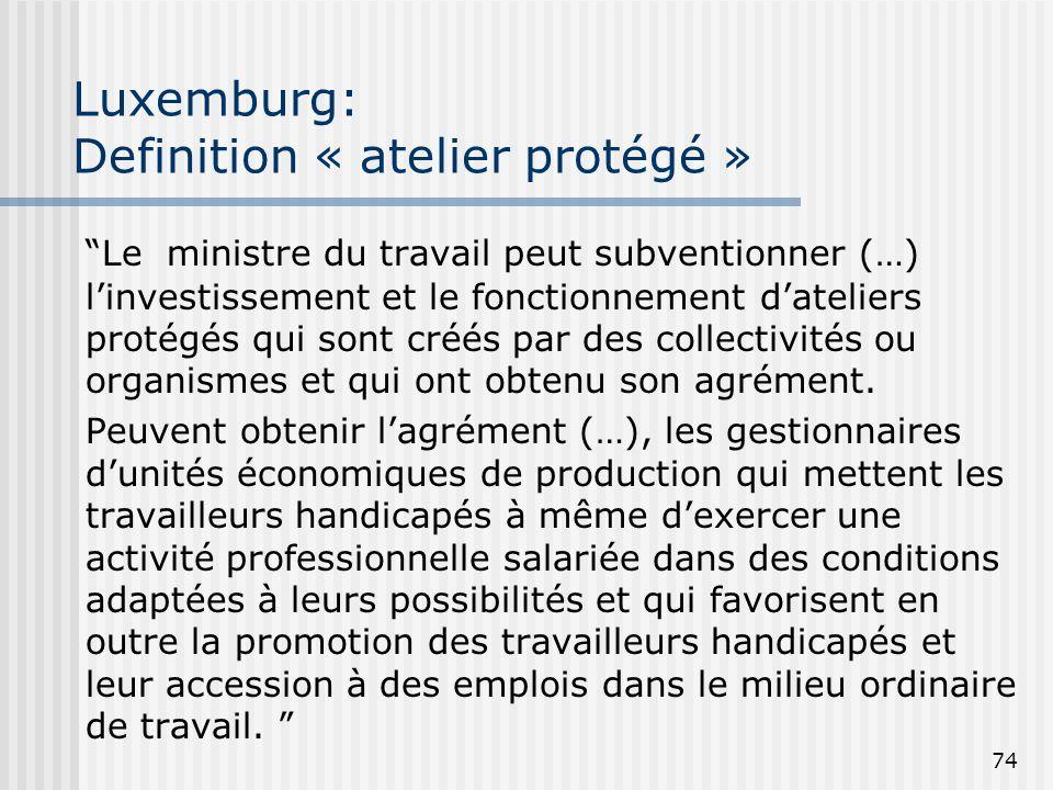 74 Luxemburg: Definition « atelier protégé » Le ministre du travail peut subventionner (…) linvestissement et le fonctionnement dateliers protégés qui
