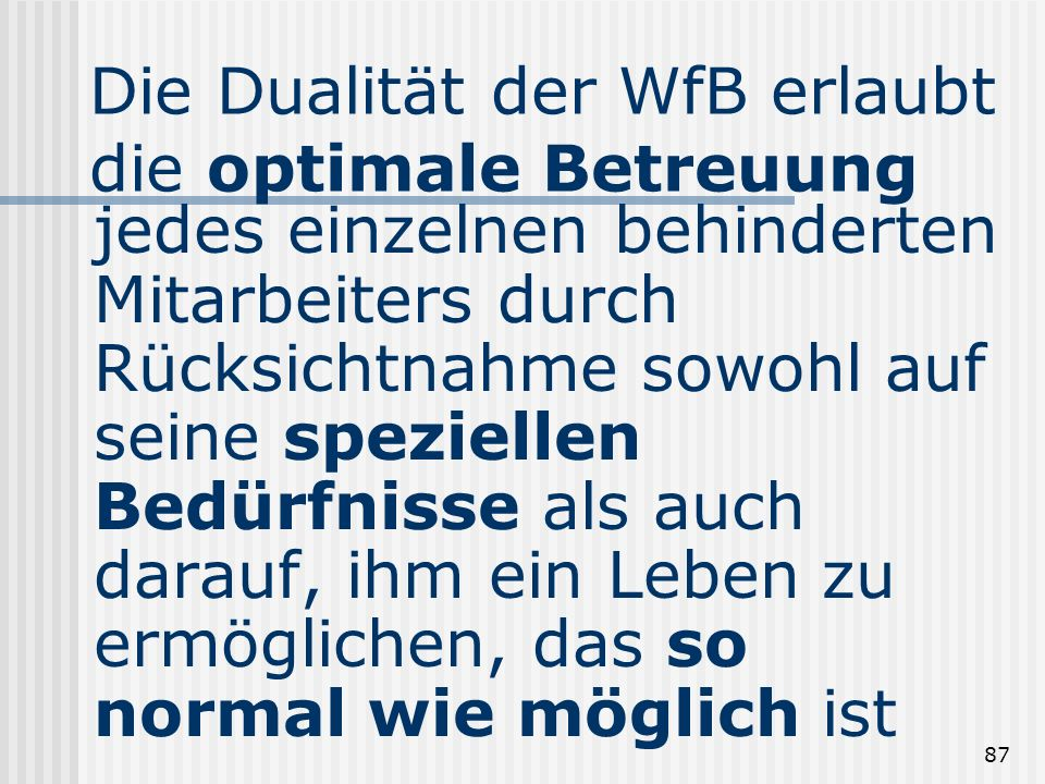 87 Die Dualität der WfB erlaubt die optimale Betreuung jedes einzelnen behinderten Mitarbeiters durch Rücksichtnahme sowohl auf seine speziellen Bedür